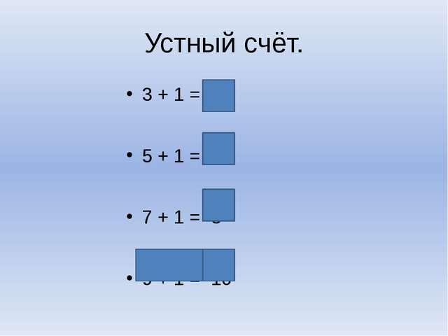 Устный счёт. 3 + 1 = 4 5 + 1 = 6 7 + 1 = 8 9 + 1 = 10