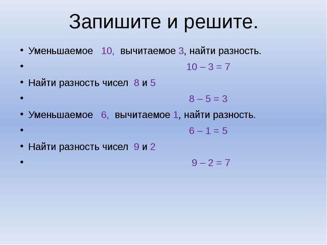 Запишите и решите. Уменьшаемое 10, вычитаемое 3, найти разность. 10 – 3 = 7 Н...