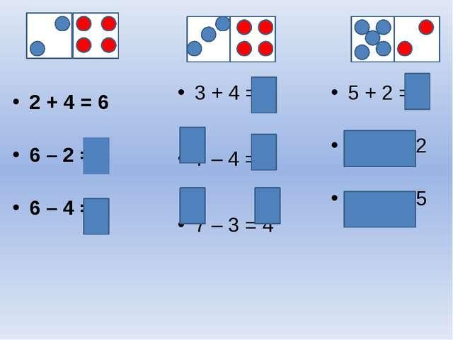 3 + 4 = 7 7 – 4 = 3 7 – 3 = 4 2 + 4 = 6 6 – 2 = 4 6 – 4 = 2 5 + 2 = 7 7 – 5 =...