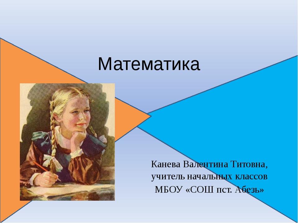 Математика Канева Валентина Титовна, учитель начальных классов МБОУ «СОШ пст...