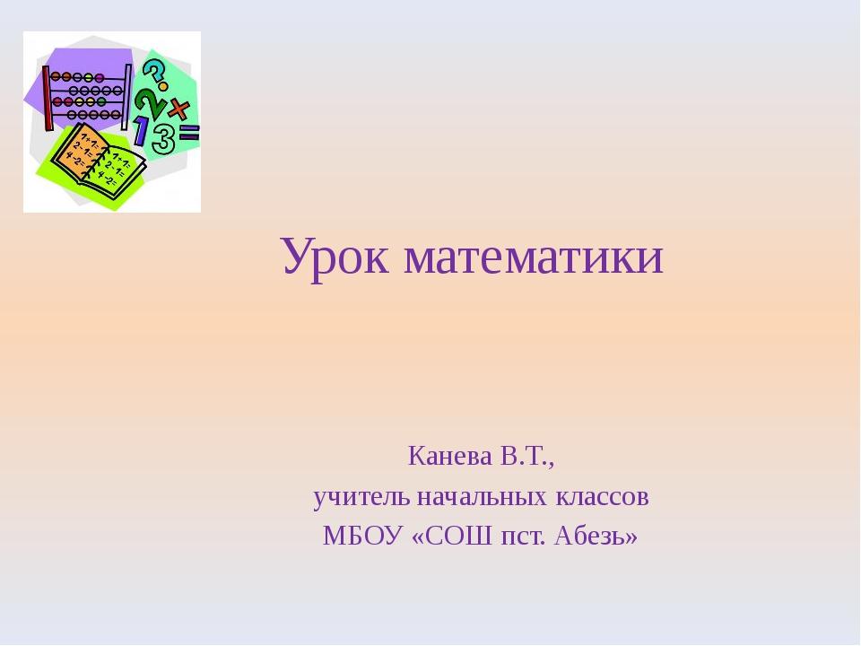 Урок математики Канева В.Т., учитель начальных классов МБОУ «СОШ пст. Абезь»
