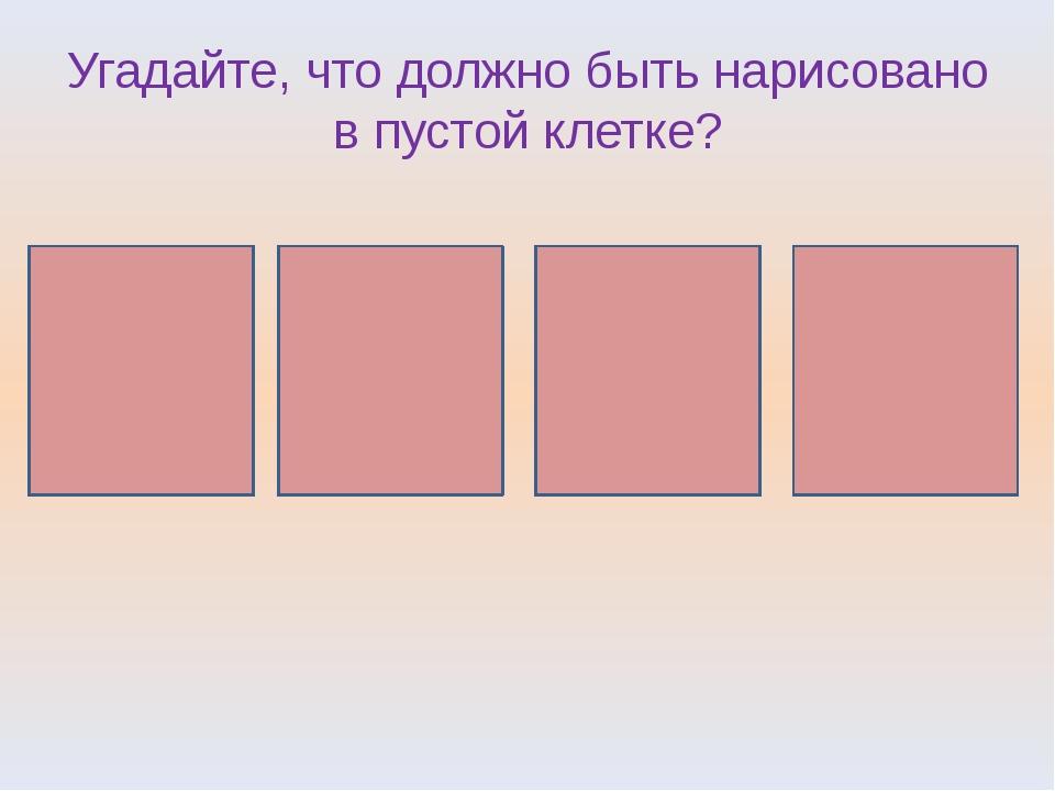 Угадайте, что должно быть нарисовано в пустой клетке?