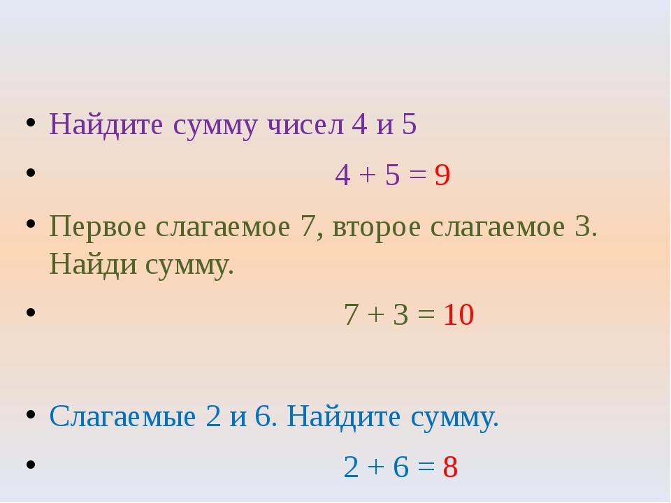 Найдите сумму чисел 4 и 5 4 + 5 = 9 Первое слагаемое 7, второе слагаемое 3. Н...