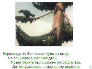 Вороне где-то бог послал кусочек сыру; На ель Ворона взгромоздясь, Позавтрака
