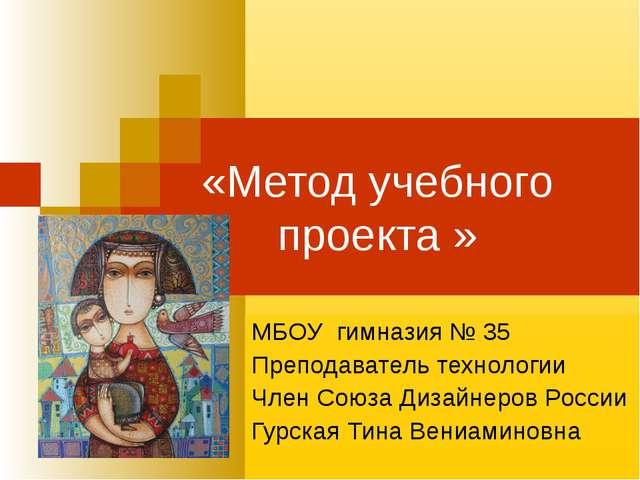 «Метод учебного проекта » МБОУ гимназия № 35 Преподаватель технологии Член Со...