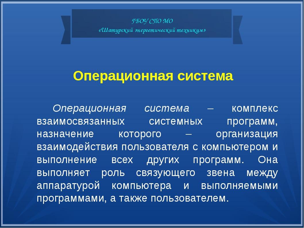 ГБОУ СПО МО «Шатурский энергетический техникум» Операционная система Операцио...