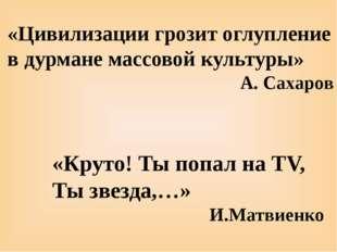 «Круто! Ты попал на TV, Ты звезда,…» И.Матвиенко «Цивилизации грозит оглуплен