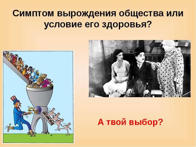 Симптом вырождения общества или условие его здоровья? А твой выбор?