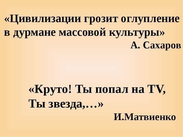 «Круто! Ты попал на TV, Ты звезда,…» И.Матвиенко «Цивилизации грозит оглуплен...