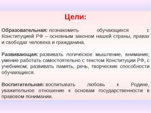 Цели: Образовательная:познакомить обучающихся с Конституцией РФ – основным з