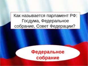 Как называется парламент РФ: Госдума, Федеральное собрание, Совет Федерации?
