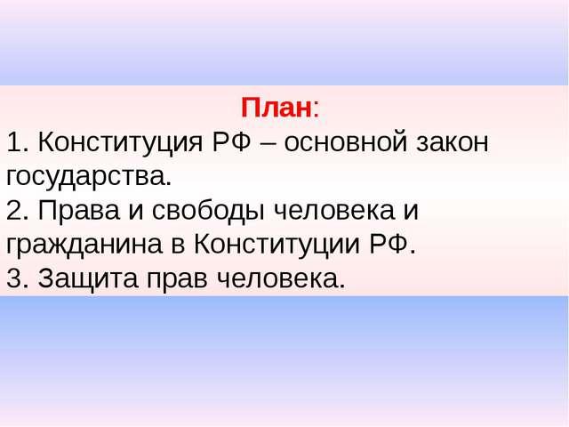 План: 1. Конституция РФ – основной закон государства. 2. Права и свободы чел...