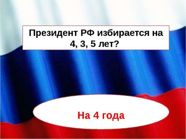 Президент РФ избирается на 4, 3, 5 лет? На 4 года
