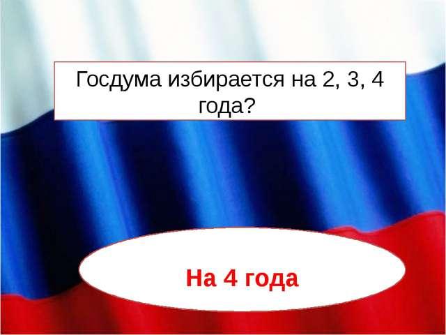 Госдума избирается на 2, 3, 4 года? На 4 года
