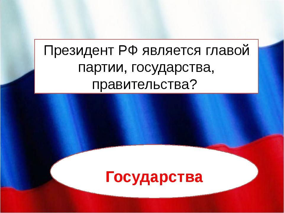 Президент РФ является главой партии, государства, правительства? Государства