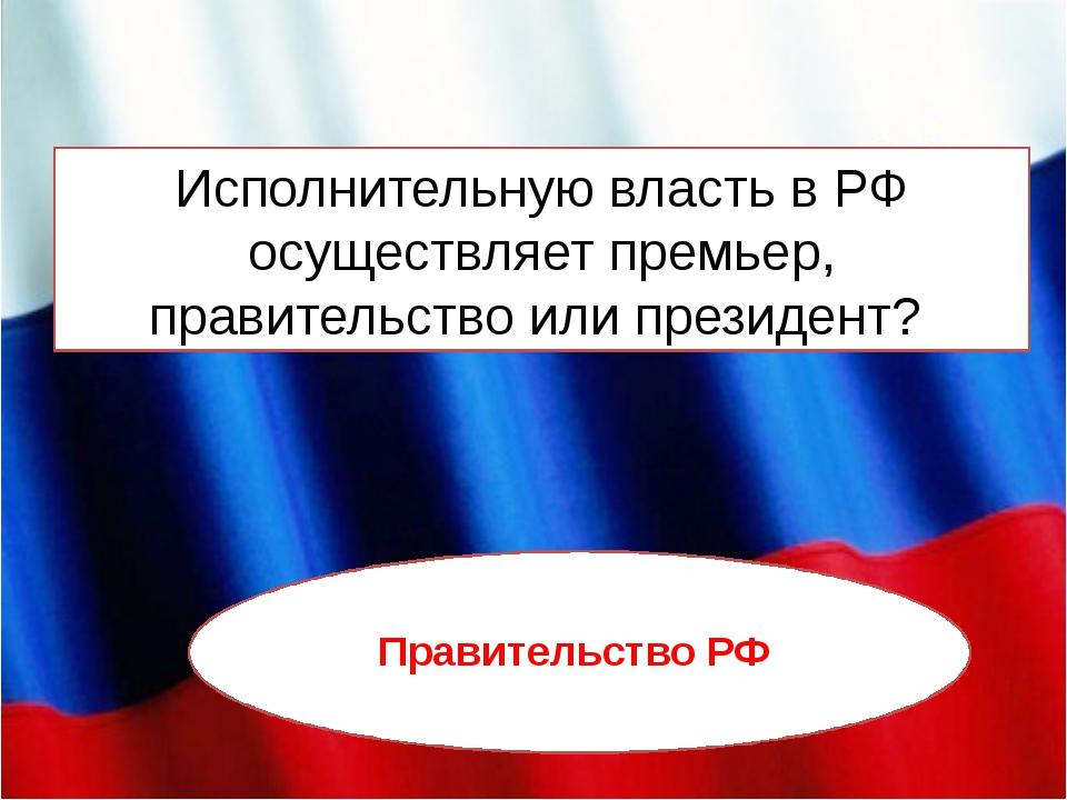 Исполнительную власть в РФ осуществляет премьер, правительство или президент?...