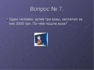 Вопрос № 7. Один человек, купив три козы, заплатил за них 3000 грн. По чём по
