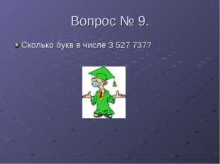 Вопрос № 9. Сколько букв в числе 3 527 737?