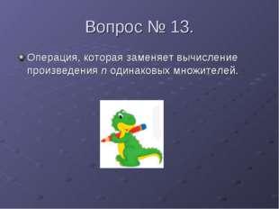 Вопрос № 13. Операция, которая заменяет вычисление произведения n одинаковых