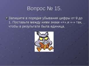 Вопрос № 15. Запишите в порядке убывания цифры от 9 до 1. Поставьте между ним