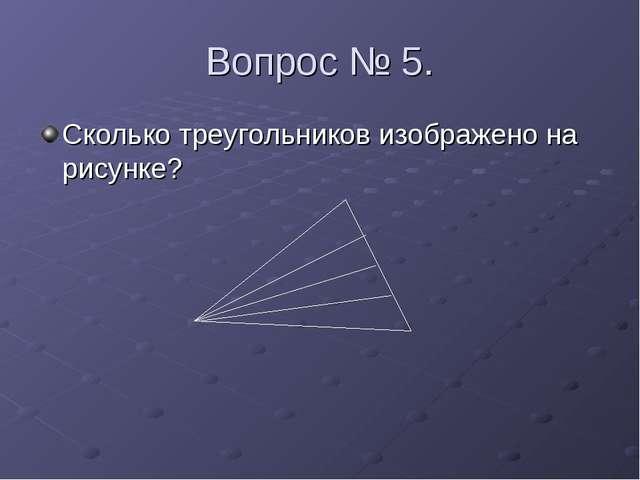 Вопрос № 5. Сколько треугольников изображено на рисунке?