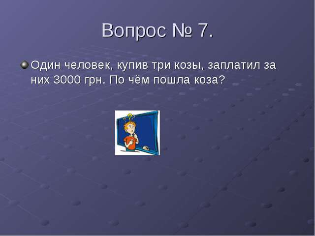 Вопрос № 7. Один человек, купив три козы, заплатил за них 3000 грн. По чём по...