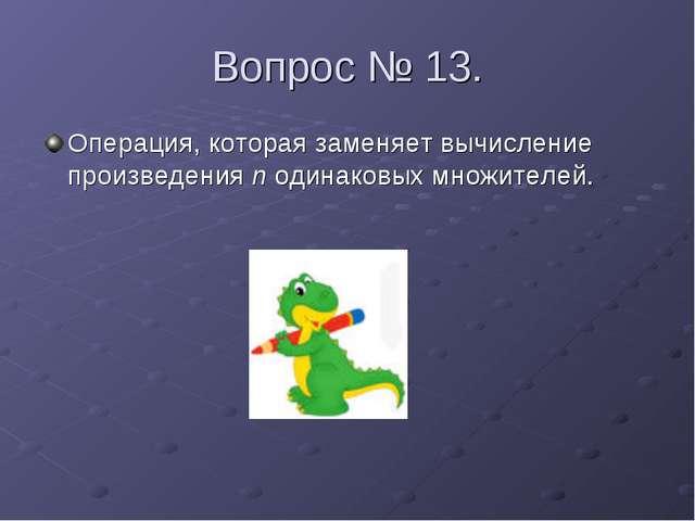 Вопрос № 13. Операция, которая заменяет вычисление произведения n одинаковых...