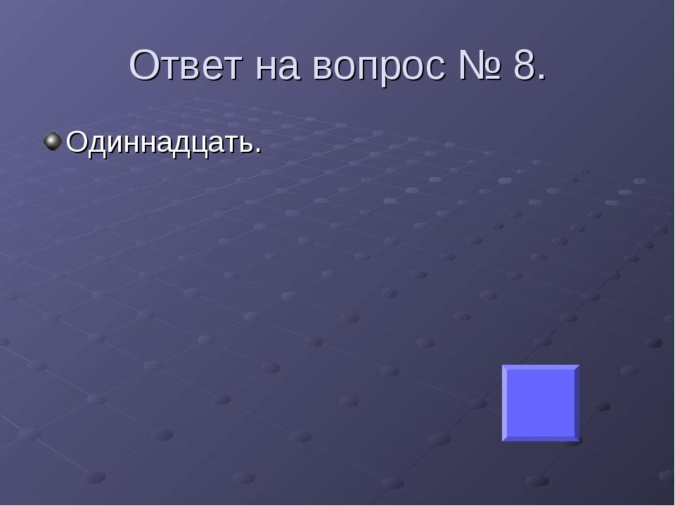 Ответ на вопрос № 8. Одиннадцать.