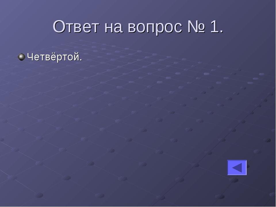 Ответ на вопрос № 1. Четвёртой.