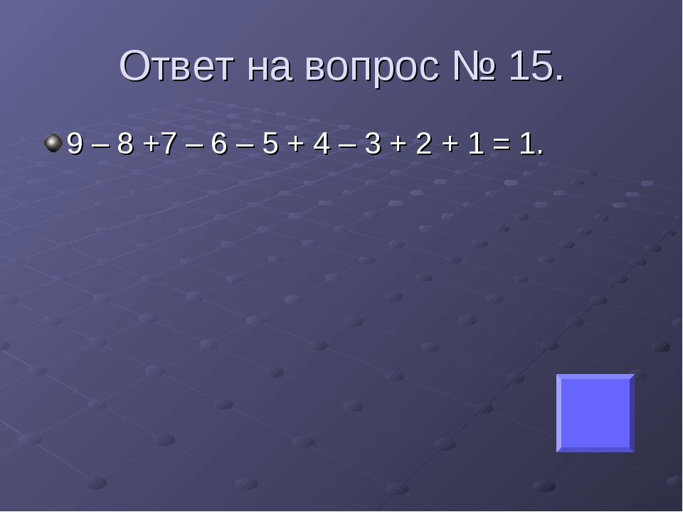 Ответ на вопрос № 15. 9 – 8 +7 – 6 – 5 + 4 – 3 + 2 + 1 = 1.