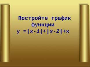 Постройте график функции у =|х-1|+|х-2|+х
