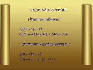 ДОМАШНЕЕ ЗАДАНИЕ: 1)Решить уравнение: а)│2Х - 5│ = 39 б)│56 – 8Х│+ │36Х + 14