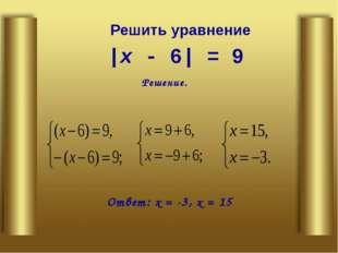 |х - 6| = 9 Решение. Ответ: х = -3, х = 15 Решить уравнение