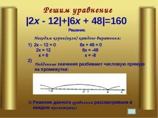Решим уравнение |2х - 12|+|6х + 48|=160 Находим корни(нули) каждого выражени