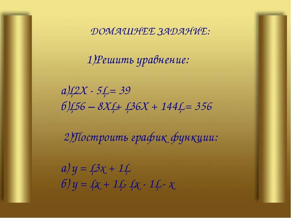 ДОМАШНЕЕ ЗАДАНИЕ: 1)Решить уравнение: а)│2Х - 5│ = 39 б)│56 – 8Х│+ │36Х + 14...