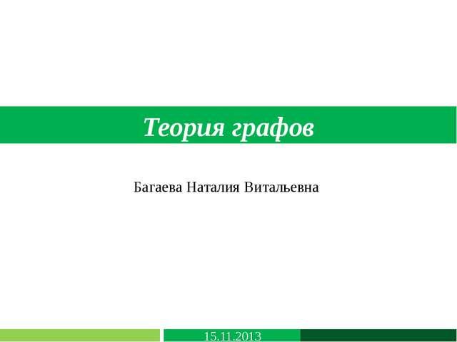 Теория графов Багаева Наталия Витальевна 15.11.2013