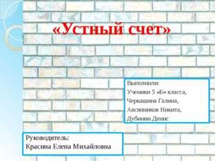 «Устный счет» Выполнили: Ученики 5 «Б» класса, Черкашина Галина, Авсянников Н