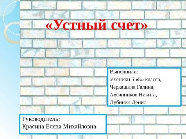 «Устный счет» Выполнили: Ученики 5 «Б» класса, Черкашина Галина, Авсянников Н...
