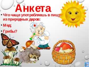 Анкета Что чаще употребляешь в пищу из природных даров: Мед; Грибы?