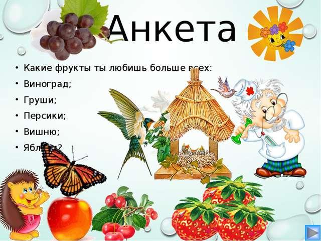 Анкета Какие фрукты ты любишь больше всех: Виноград; Груши; Персики; Вишню; Я...