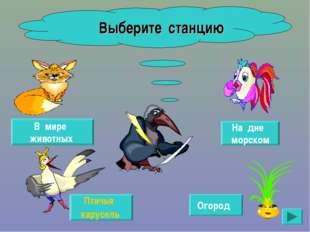 Птичья карусель На дне морском В мире животных Огород Выберите станцию