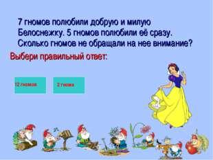 7 гномов полюбили добрую и милую Белоснежку. 5 гномов полюбили её сразу. Ско