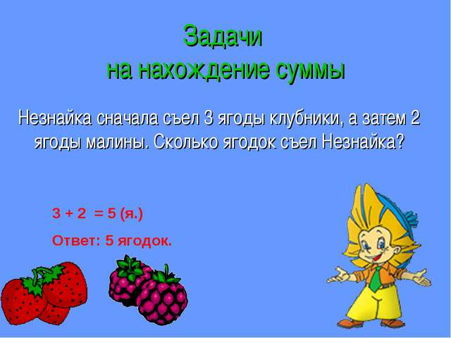 Задачи на нахождение суммы Незнайка сначала съел 3 ягоды клубники, а затем 2...