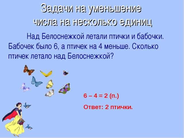 Над Белоснежкой летали птички и бабочки. Бабочек было 6, а птичек на 4 меньш...