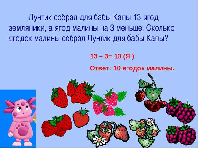 Лунтик собрал для бабы Капы 13 ягод земляники, а ягод малины на 3 меньше. Ск...