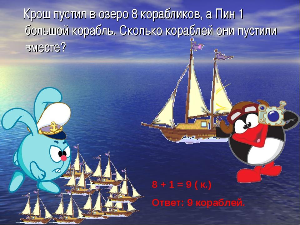 Крош пустил в озеро 8 корабликов, а Пин 1 большой корабль. Сколько кораблей...