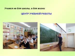 Учимся не для школы, а для жизни ЦЕНТР УЧЕБНОЙ РАБОТЫ