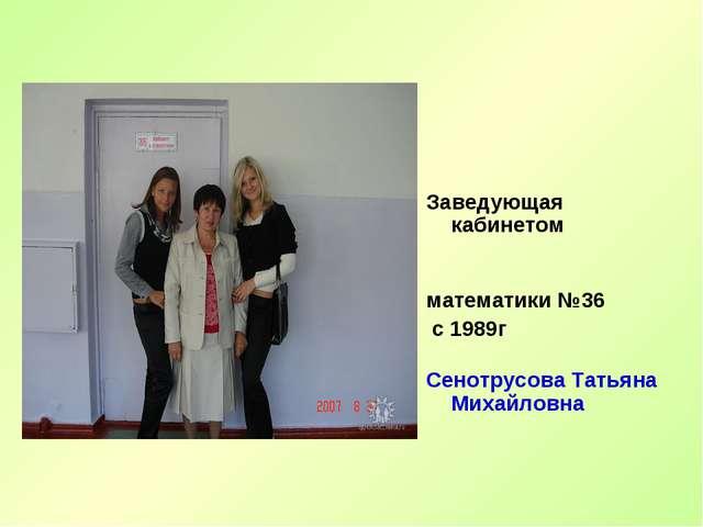 Заведующая кабинетом математики №36 с 1989г Сенотрусова Татьяна Михайловна