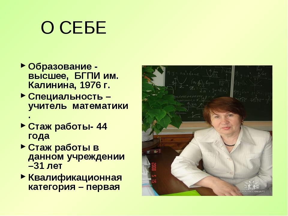 О СЕБЕ Образование - высшее, БГПИ им. Калинина, 1976 г. Специальность – учите...