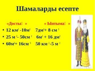 Шамаларды есепте «Достық » « Ынтымақ » 12 км2 -10м2 7дм3+ 8 см 3 25 м 2- 50см